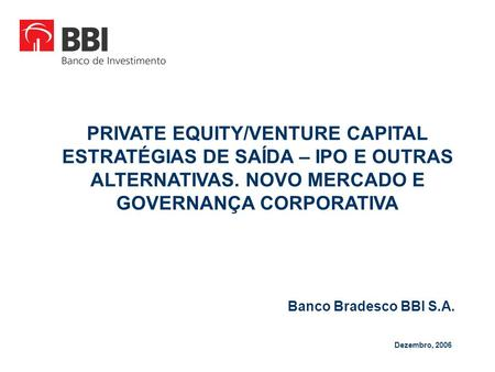 Banco Bradesco BBI S.A. Dezembro, 2006 PRIVATE EQUITY/VENTURE CAPITAL ESTRATÉGIAS DE SAÍDA – IPO E OUTRAS ALTERNATIVAS. NOVO MERCADO E GOVERNANÇA CORPORATIVA.