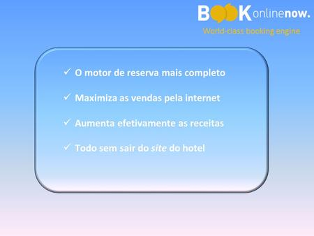 World-class booking engine O motor de reserva mais completo Maximiza as vendas pela internet Aumenta efetivamente as receitas Todo sem sair do site do.