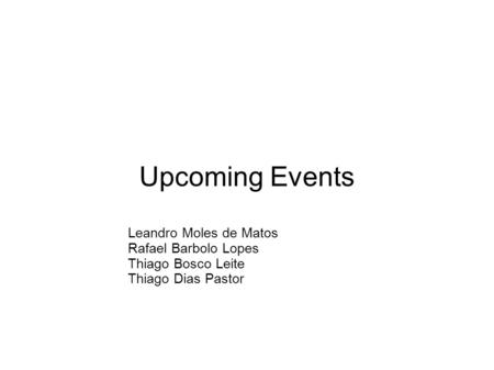 Upcoming Events Leandro Moles de Matos Rafael Barbolo Lopes Thiago Bosco Leite Thiago Dias Pastor.