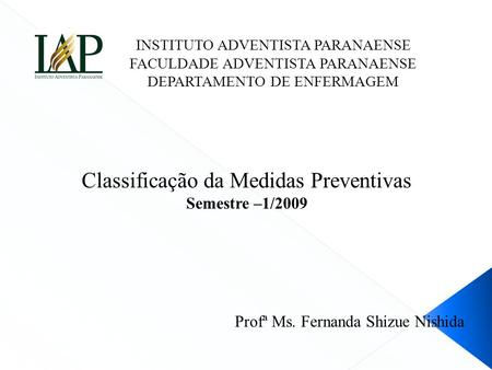 Classificação da Medidas Preventivas Semestre –1/2009 Profª Ms. Fernanda Shizue Nishida INSTITUTO ADVENTISTA PARANAENSE FACULDADE ADVENTISTA PARANAENSE.