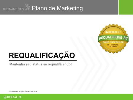 Plano de Marketing TREINAMENTO © 2011 Herbalife International of America, Inc. All rights reserved. USA. WW10017-4 06/11 REQUALIFICAÇÃO Mantenha seu status.
