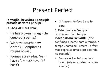 Present Perfect Formação: have/has + particípio passado do verbo principal. FORMA AFIRMATIVA: He has broken his leg. (Ele quebrou a perna.) We have bought.