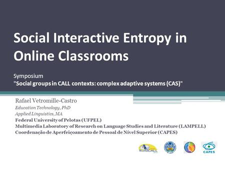Social Interactive Entropy in Online Classrooms Symposium Social groups in CALL contexts: complex adaptive systems (CAS) Rafael Vetromille-Castro Education.