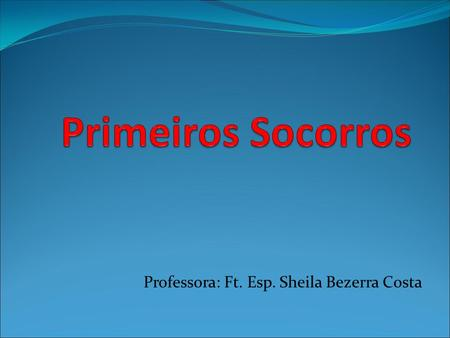 Professora: Ft. Esp. Sheila Bezerra Costa