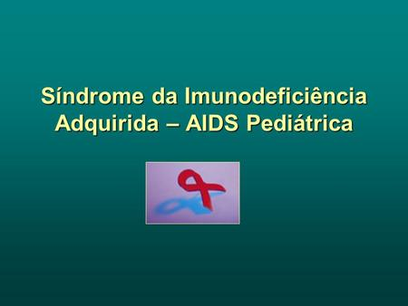 Síndrome da Imunodeficiência Adquirida – AIDS Pediátrica.
