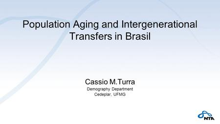Population Aging and Intergenerational Transfers in Brasil Cassio M.Turra Demography Department Cedeplar, UFMG.