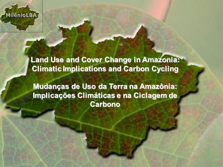 Land Use and Cover Change in Amazonia: Climatic Implications and Carbon Cycling Mudanças de Uso da Terra na Amazônia: Implicações Climáticas e na Ciclagem.