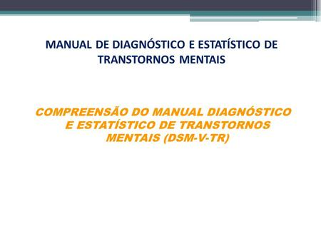 MANUAL DE DIAGNÓSTICO E ESTATÍSTICO DE TRANSTORNOS MENTAIS COMPREENSÃO DO MANUAL DIAGNÓSTICO E ESTATÍSTICO DE TRANSTORNOS MENTAIS (DSM-V-TR)
