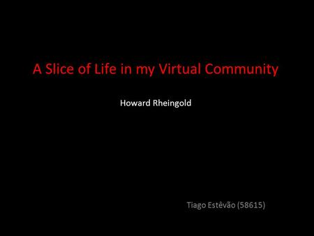 A A Slice of Life in my Virtual Community Howard Rheingold Tiago Estêvão (58615)
