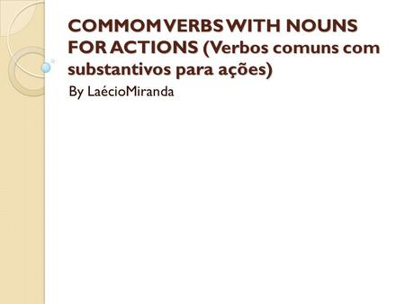 COMMOM VERBS WITH NOUNS FOR ACTIONS (Verbos comuns com substantivos para ações) By LaécioMiranda.