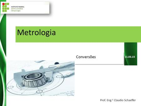 11.03.15 Metrologia Conversões INSTITUTO FEDERAL SANTA CATARINA Câmpus Lages Prof. Eng. o Claudio Schaeffer.