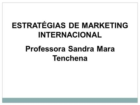 ESTRATÉGIAS DE MARKETING INTERNACIONAL Professora Sandra Mara Tenchena.
