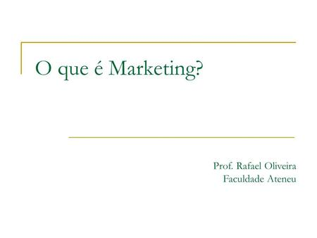 O que é Marketing? Prof. Rafael Oliveira Faculdade Ateneu.