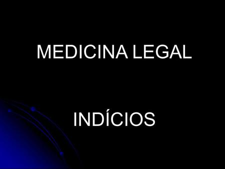 MEDICINA LEGAL INDÍCIOS.
