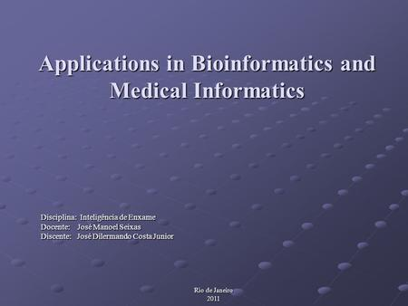Applications in Bioinformatics and Medical Informatics Disciplina: Inteligência de Enxame Docente: José Manoel Seixas Discente: José Dilermando Costa Junior.