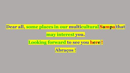 Dear all, some places in our multicultural Sampa that may interest you. Looking forward to see you here ! Abraços !