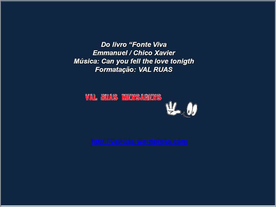 Do livro Fonte Viva Emmanuel / Chico Xavier Música: Can you fell the love tonigth Formatação: VAL RUAS http://valruas.wordpress.com