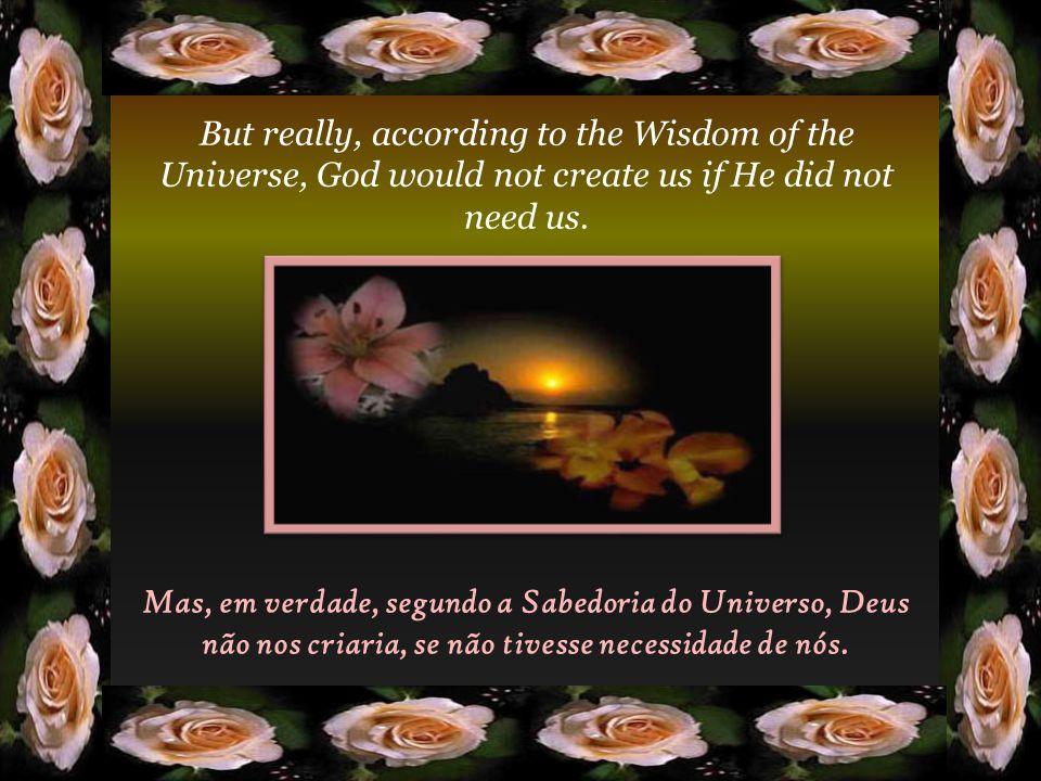 Mas, em verdade, segundo a Sabedoria do Universo, Deus não nos criaria, se não tivesse necessidade de nós.