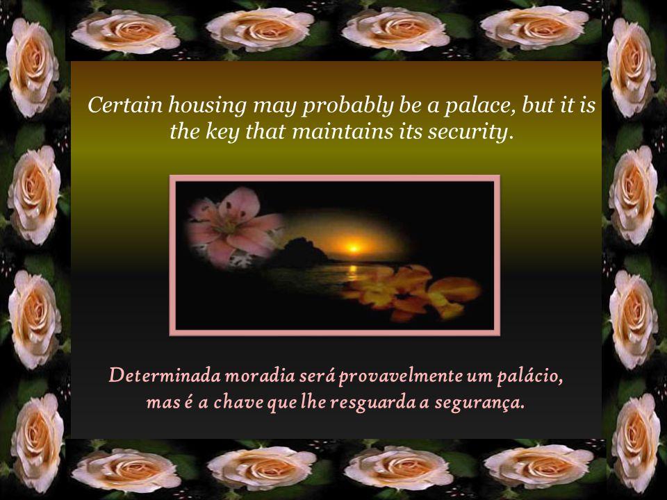 Determinada moradia será provavelmente um palácio, mas é a chave que lhe resguarda a segurança.