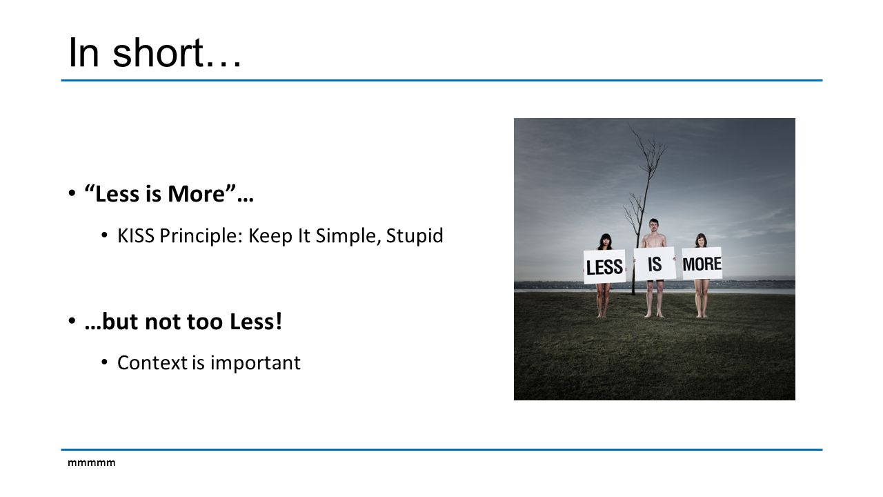 In short… Less is More … KISS Principle: Keep It Simple, Stupid …but not too Less.