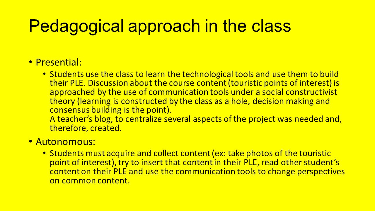 Pedagogical approach in the class Presential: Students use the class to learn the technological tools and use them to build their PLE.