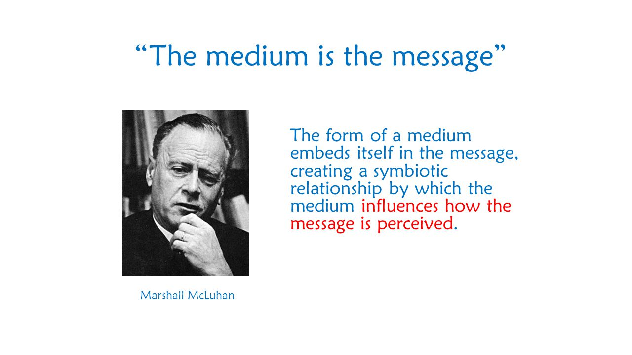 The form of a medium embeds itself in the message, creating a symbiotic relationship by which the medium influences how the message is perceived.