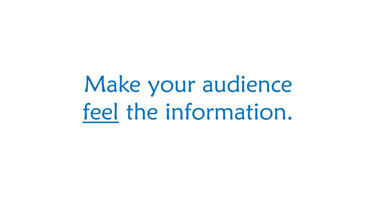 Make your audience feel the information.