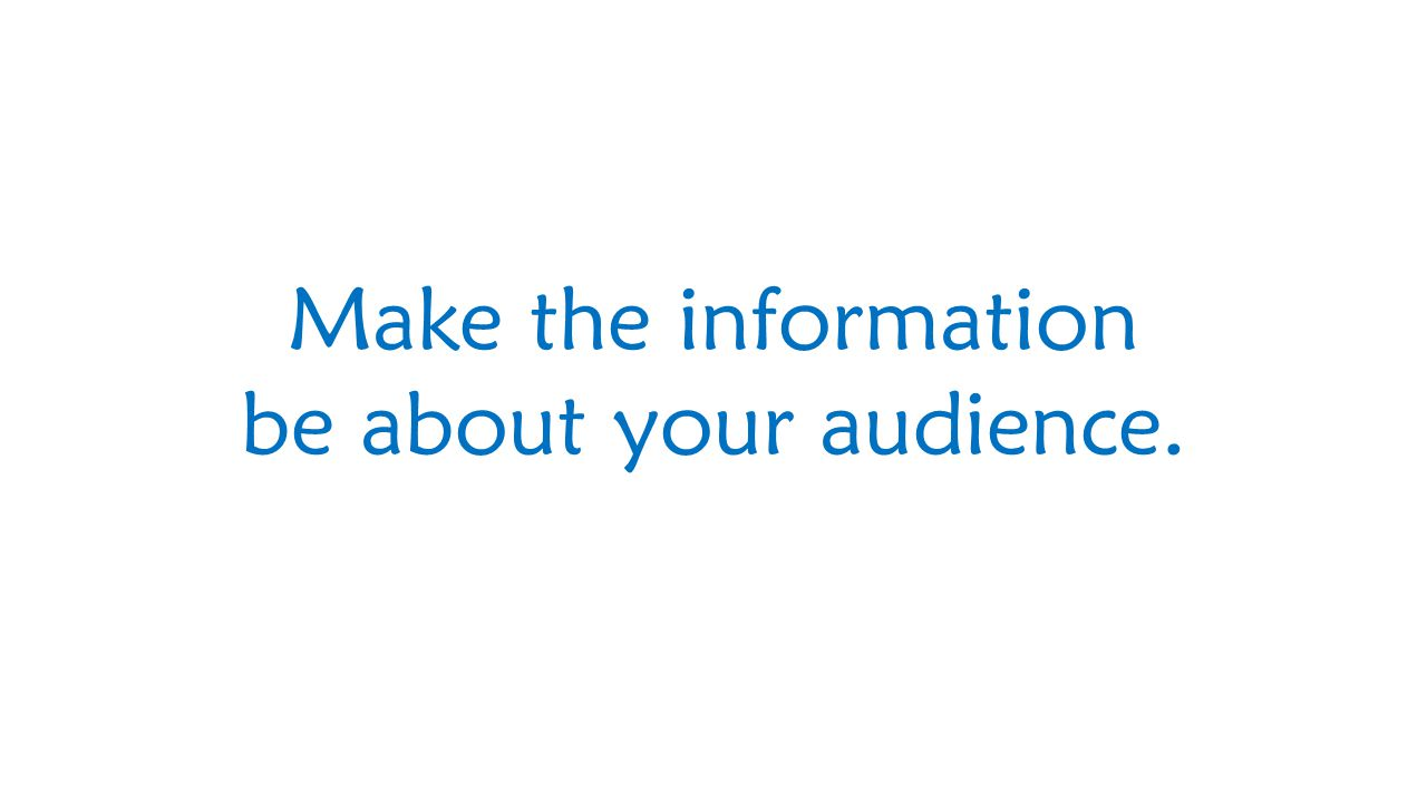 Make the information be about your audience.
