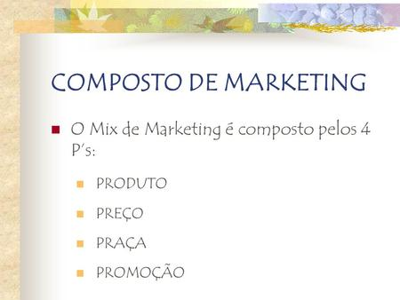COMPOSTO DE MARKETING O Mix de Marketing é composto pelos 4 P's: