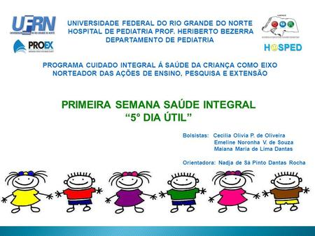 NATAL – RN 2009 UNIVERSIDADE FEDERAL DO RIO GRANDE DO NORTE HOSPITAL DE PEDIATRIA PROF. HERIBERTO BEZERRA DEPARTAMENTO DE PEDIATRIA PROGRAMA CUIDADO INTEGRAL.