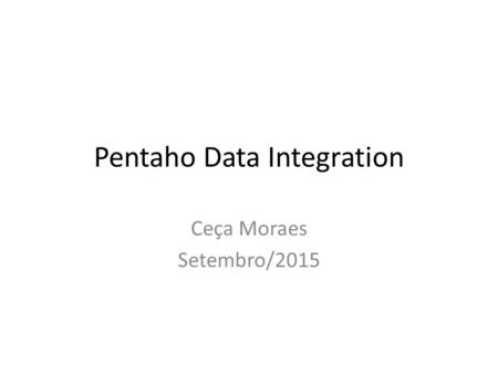 Pentaho Data Integration Ceça Moraes Setembro/2015.