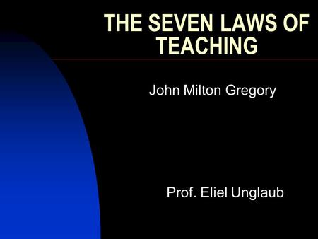 THE SEVEN LAWS OF TEACHING John Milton Gregory Prof. Eliel Unglaub.