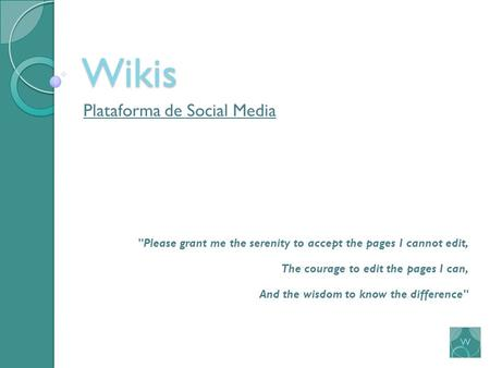 Wikis Plataforma de Social Media Please grant me the serenity to accept the pages I cannot edit, The courage to edit the pages I can, And the wisdom to.