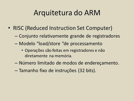 "Arquitetura do ARM RISC (Reduced Instruction Set Computer) – Conjunto relativamente grande de registradores – Modelo ""load/store ""de processamento Operações."