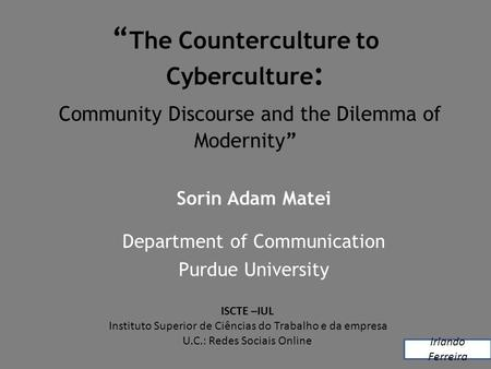 """ The Counterculture to Cyberculture : Community Discourse and the Dilemma of Modernity"" Sorin Adam Matei Department of Communication Purdue University."