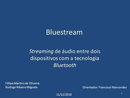 Bluestream Streaming de áudio entre dois dispositivos com a tecnologia Bluetooth 1 Fillipe Martins de Oliveira Rodrigo Ribeiro Miguele Orientador: Francisco.