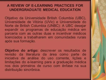 A REVIEW OF E-LEARNING PRACTICES FOR UNDERGRADUATE MEDICAL EDUCATION Objetivo da Universidade British Columbia (UBC), Universidade de Vitória (UVic) e.