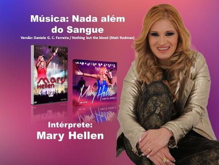 Música: Nada além do Sangue Versão: Daniele G. C. Ferreira / Nothing but the blood (Matt Redman) Intérprete: Mary Hellen.