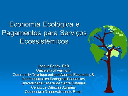 Economia Ecológica e Pagamentos para Serviços Ecossistêmicos Joshua Farley, PhD University of Vermont Community Development and Applied Economics & Gund.