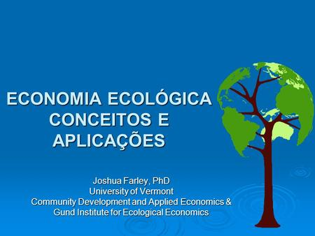 ECONOMIA ECOLÓGICA CONCEITOS E APLICAÇÕES Joshua Farley, PhD University of Vermont Community Development and Applied Economics & Gund Institute for Ecological.