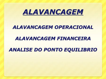 ALAVANCAGEM ALAVANCAGEM OPERACIONAL ALAVANCAGEM FINANCEIRA ANALISE DO PONTO EQUILIBRIO ALAVANCAGEM ALAVANCAGEM OPERACIONAL ALAVANCAGEM FINANCEIRA ANALISE.