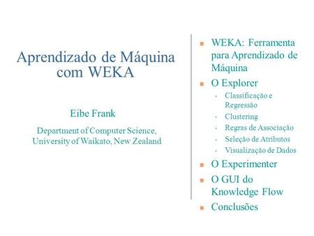 Department of Computer Science, University of Waikato, New Zealand Eibe Frank WEKA: Ferramenta para Aprendizado de Máquina O Explorer Classificação e Regressão.