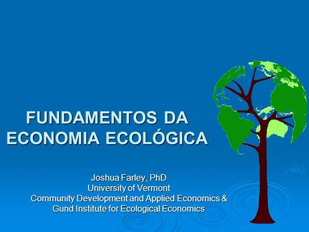 FUNDAMENTOS DA ECONOMIA ECOLÓGICA Joshua Farley, PhD University of Vermont Community Development and Applied Economics & Gund Institute for Ecological.
