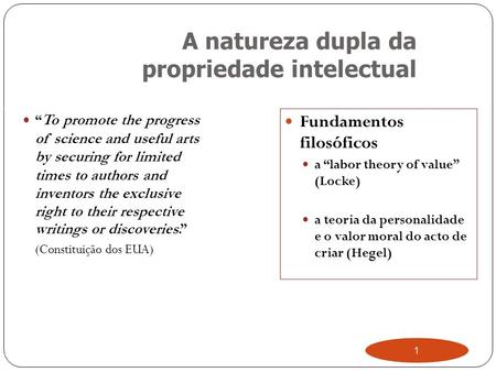 "1 A natureza dupla da propriedade intelectual "" To promote the progress of science and useful arts by securing for limited times to authors and inventors."