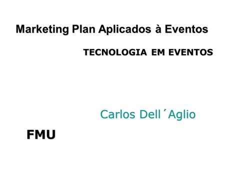 Marketing Plan Aplicados à Eventos Carlos Dell´Aglio Carlos Dell´Aglio FMU TECNOLOGIA EM EVENTOS.