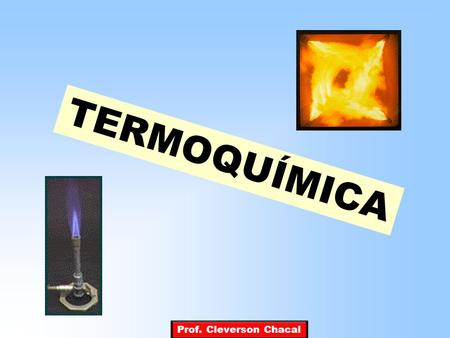 TERMOQUÍMICA Prof. Cleverson Chacal.