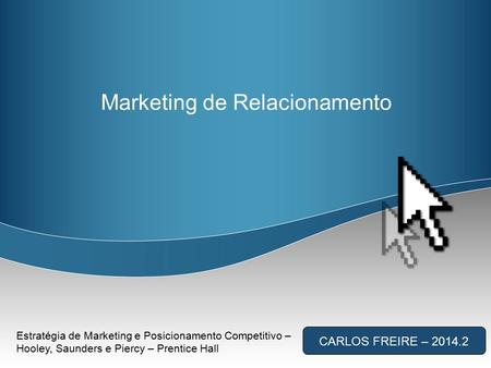 Marketing de Relacionamento CARLOS FREIRE – 2014.2 Estratégia de Marketing e Posicionamento Competitivo – Hooley, Saunders e Piercy – Prentice Hall.