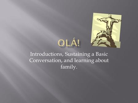 Introductions, Sustaining a Basic Conversation, and learning about family.