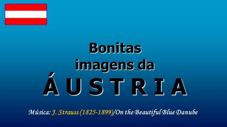 Bonitas imagens da Á U S T R I A Música: J. Strauss (1825-1899)/On the Beautiful Blue Danube.