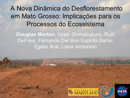 A Nova Dinâmica do Desflorestamento em Mato Grosso: Implicações para os Processos do Ecossistema Douglas Morton, Yosio Shimabukuro, Ruth DeFries, Fernando.